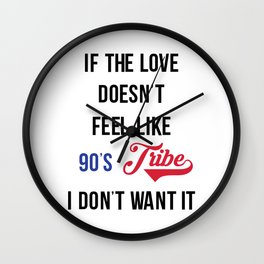 If the Love Don't Feel Like 90's Tribe, I don't Want It. Wall Clock