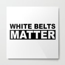 White Belts Matter [Black Print] Metal Print