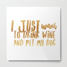 I Just Want to Drink Wine and Pet My Dog in Gold Metal Print
