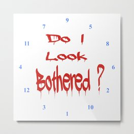 Do I look Bothered 2 ? Metal Print