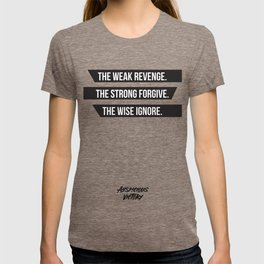 The weak revenge. The strong forgive. The wise ignore. Black Print. T-shirt