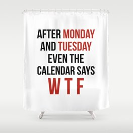 After Monday and Tuesday Even The Calendar Says WTF Shower Curtain
