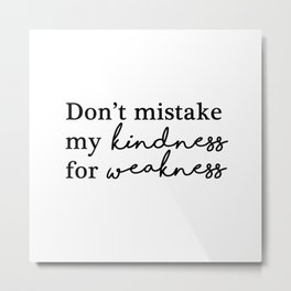 Don't mistake my kindness for weakness Metal Print