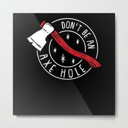Do Not Be An Axe Hole - Gift Metal Print