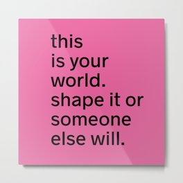 This is your world. Shape it or someone else will. Metal Print