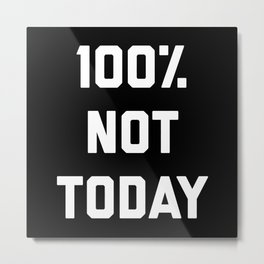 100% Not Today Funny Quote Metal Print