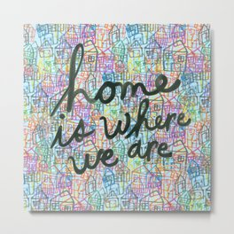 Home is Where We Are Metal Print