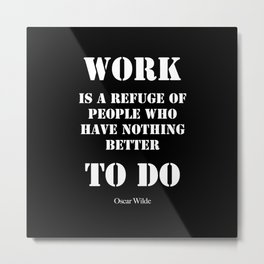 """""""Work is a refuge of people who have nothing better to do"""" -  Oscar Wilde Metal Print"""