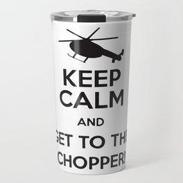 Keep Calm And Get To The Chopper! Travel Mug