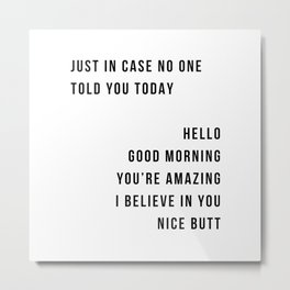 Just In Case No One Told You Today Hello Good Morning You're Amazing I Belive In You Nice Butt Minimal Metal Print