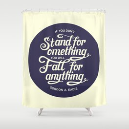 If You Dont Stand for Something You Will Fall for Anything Shower Curtain