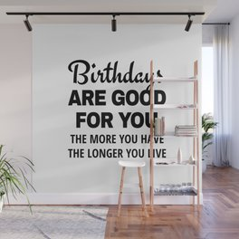 Birthdays are Good for You The More You Have The Longer You Live Wall Mural