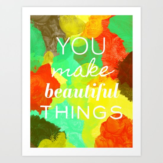 You Make Beautiful Things Art Print