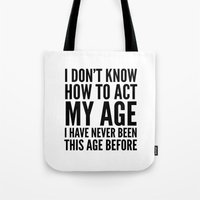 sayings Tote Bags featuring I DON'T KNOW HOW TO ACT MY AGE I HAVE NEVER BEEN THIS AGE BEFORE by CreativeAngel