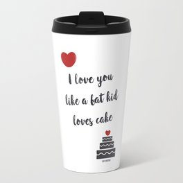 I love you like a fat kid loves cake Travel Mug