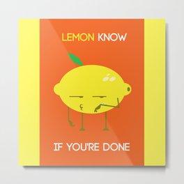 Lemon know if you're done Metal Print