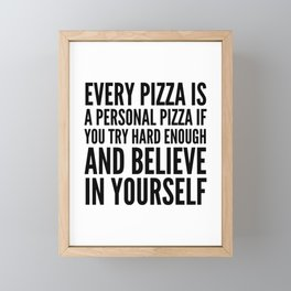 EVERY PIZZA IS A PERSONAL PIZZA IF YOU TRY HARD ENOUGH AND BELIEVE IN YOURSELF Framed Mini Art Print