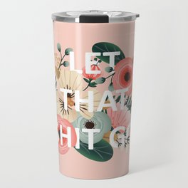 LET THAT SHIT GO - Sweary Floral (peach) Travel Mug