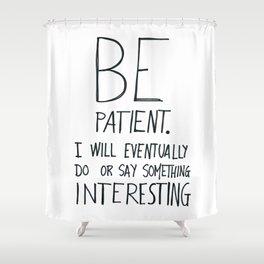 Be patient. Shower Curtain