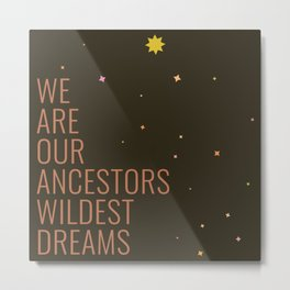 We Are Our Ancestors Wildest Dreams Metal Print