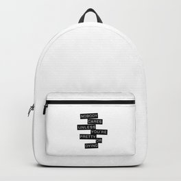 Nobody Cares Unless You're Pretty Or Dying Backpack