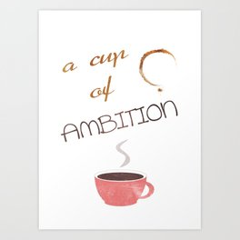 A cup of ambition - coffee quote Art Print