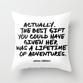 'Actually, the best gift you could have given her was a lifetime of adventures.' Lewis Carroll Quote Throw Pillow