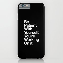 BE PATIENT WITH YOURSELF YOU'RE WORKING ON IT black and white iPhone Case