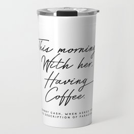 This morning with her having coffee, Johnny Cash Quote Travel Mug
