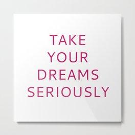 TAKE YOUR DREAMS SERIOUSLY Metal Print