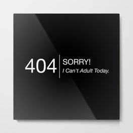 Error 404: Sorry! I Can't Adult Today. Metal Print