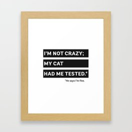 I'm Not Crazy; My Cat Had Me Tested. He Says I'm Fine. Framed Art Print