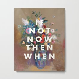 IF NOT NOW THEN WHEN Metal Print