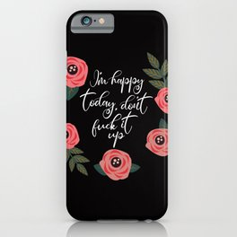 I'm Happy Today, Don't Fuck It Up iPhone Case