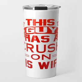 THIS GUY HAS A CRUSH ON HIS WIFE Travel Mug
