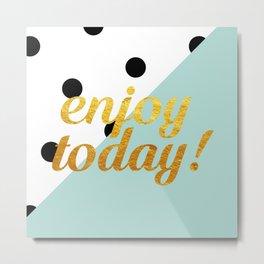 Enjoy today! Metal Print