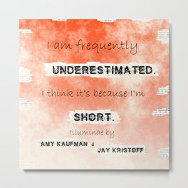 Illuminae - (Amy Kaufman and Jay Kristoff) I think it is because I'm short. Metal Print
