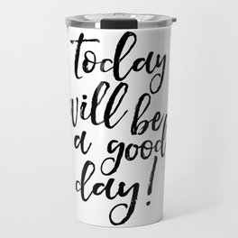Today Will Be A Good Day, Office Sign,Home Decor,Quote Prints,Good Vibes Only,Positive,Life Motto Travel Mug