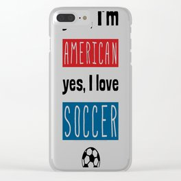 Yes I'm American, Yes I Love Soccer Clear iPhone Case