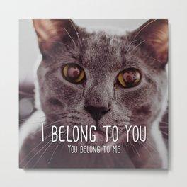 Cat - I belong to you Metal Print