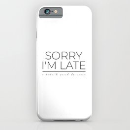 sorry im late i didnt want to come iPhone Case