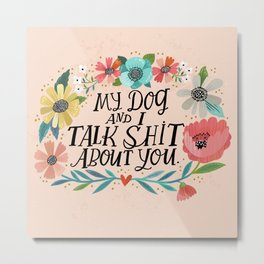 My Dog and I Talk Shit About You Metal Print