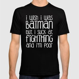 I wish I was Bat man But i Suck at Fighting and I'm Poor T-shirt