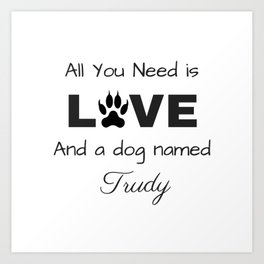 All you need is love and a dog named Trudy Art Print