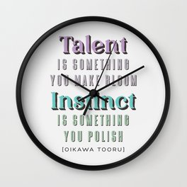 Talent is something you make bloom, Instinct is something you polish. Quote by Oikawa Tooru Wall Clock