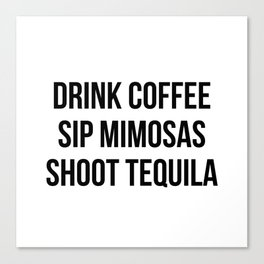 Drink Coffee Sip Mimosas Shoot Tequila Canvas Print