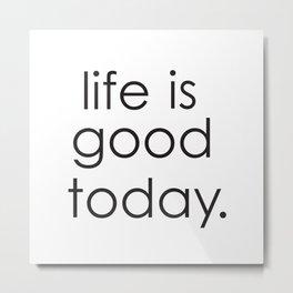Life is good today Metal Print