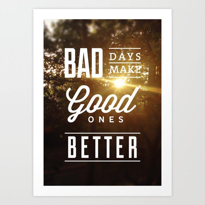 """""""Bad days make good ones better"""" Poster Art Print"""
