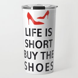 Life is short, buy the shoes Travel Mug