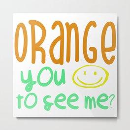 Orange You Happy To See Me? Metal Print